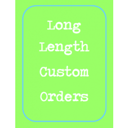 Long Length - Custom Order ONLY